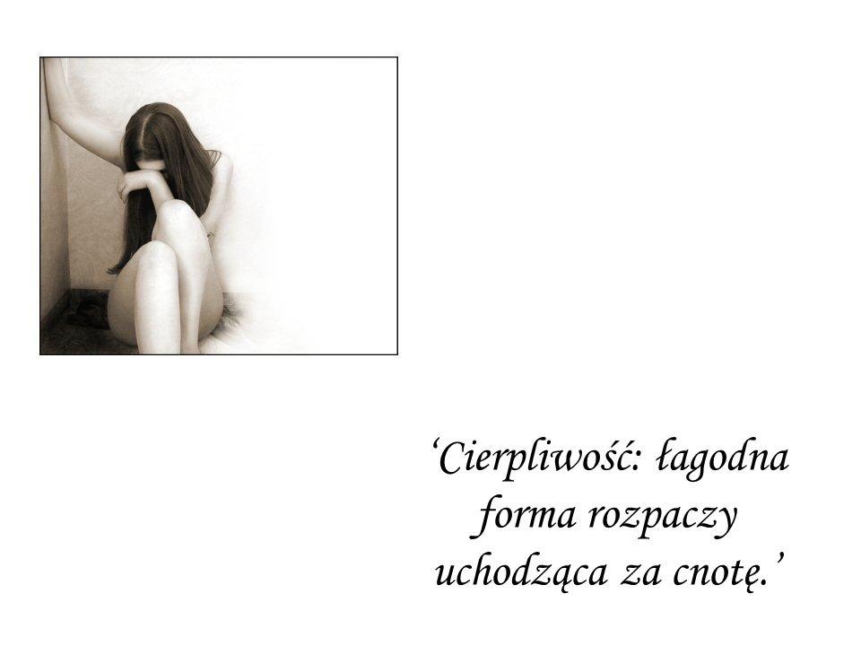 'Cierpliwość: łagodna forma rozpaczy uchodząca za cnotę.'