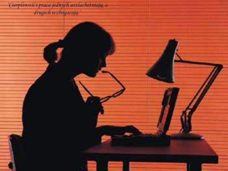 'Cierpliwość i praca jednych uszlachetniają, a drugich wzbogacają.'