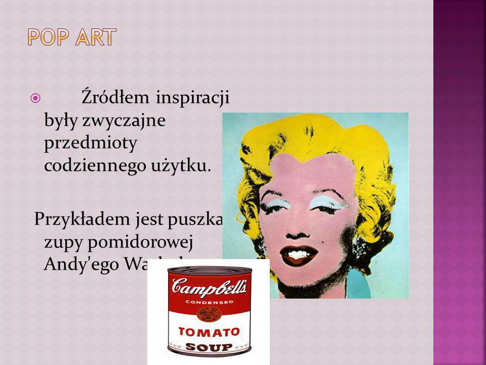 POP ART Źródłem inspiracji były zwyczajne przedmioty codziennego użytku.