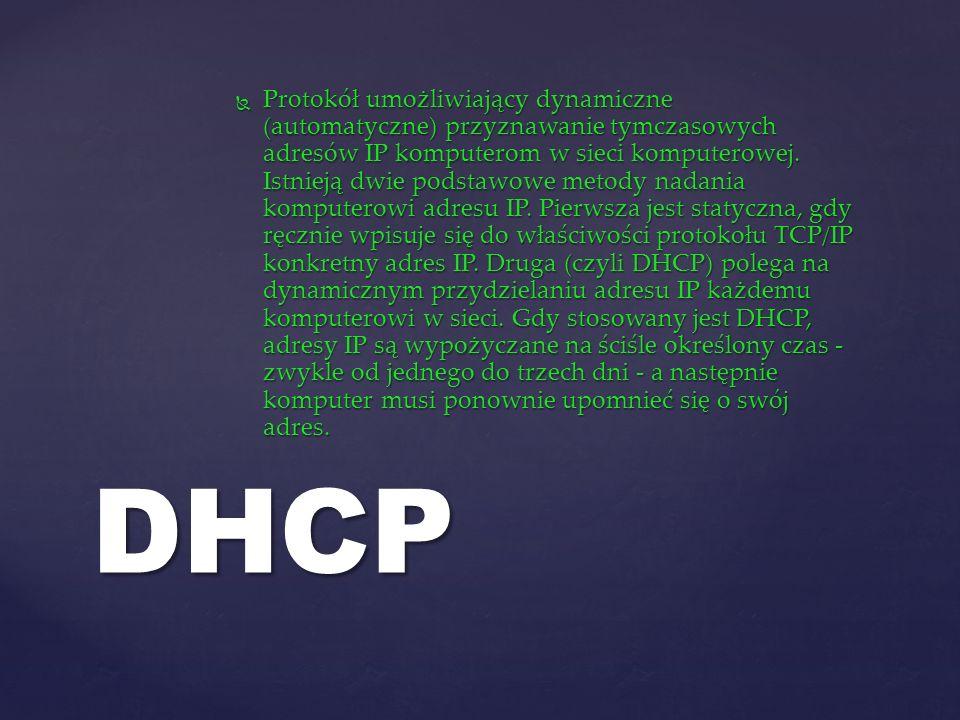 Protokół umożliwiający dynamiczne (automatyczne) przyznawanie tymczasowych adresów IP komputerom w sieci komputerowej. Istnieją dwie podstawowe metody nadania komputerowi adresu IP. Pierwsza jest statyczna, gdy ręcznie wpisuje się do właściwości protokołu TCP/IP konkretny adres IP. Druga (czyli DHCP) polega na dynamicznym przydzielaniu adresu IP każdemu komputerowi w sieci. Gdy stosowany jest DHCP, adresy IP są wypożyczane na ściśle określony czas - zwykle od jednego do trzech dni - a następnie komputer musi ponownie upomnieć się o swój adres.