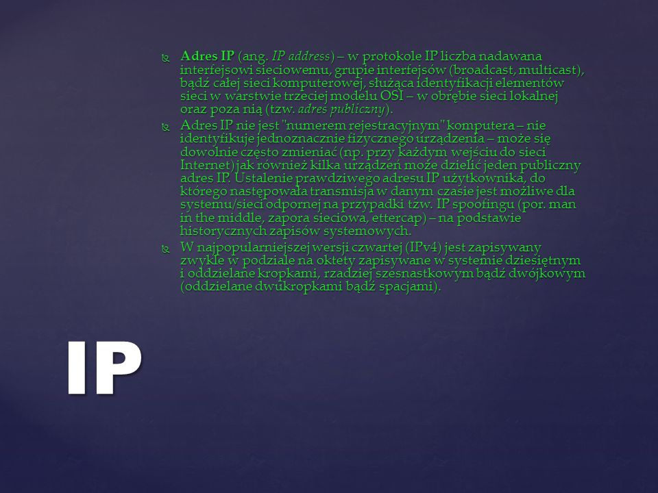 Adres IP (ang. IP address) – w protokole IP liczba nadawana interfejsowi sieciowemu, grupie interfejsów (broadcast, multicast), bądź całej sieci komputerowej, służąca identyfikacji elementów sieci w warstwie trzeciej modelu OSI – w obrębie sieci lokalnej oraz poza nią (tzw. adres publiczny).