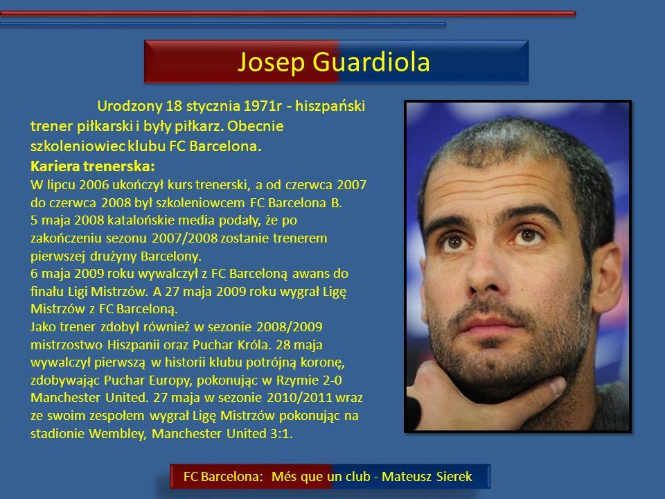 Josep Guardiola Urodzony 18 stycznia 1971r - hiszpański trener piłkarski i były piłkarz. Obecnie szkoleniowiec klubu FC Barcelona.