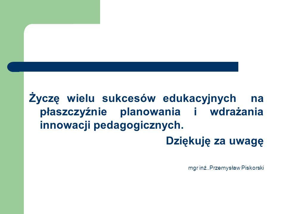 Życzę wielu sukcesów edukacyjnych na płaszczyźnie planowania i wdrażania innowacji pedagogicznych.