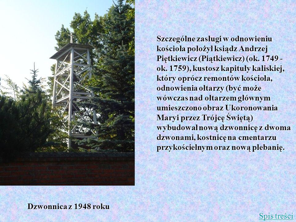 Szczególne zasługi w odnowieniu kościoła położył ksiądz Andrzej Piętkiewicz (Piątkiewicz) (ok. 1749 - ok. 1759), kustosz kapituły kaliskiej, który oprócz remontów kościoła, odnowienia ołtarzy (być może wówczas nad ołtarzem głównym umieszczono obraz Ukoronowania Maryi przez Trójcę Świętą) wybudował nową dzwonnicę z dwoma dzwonami, kostnicę na cmentarzu przykościelnym oraz nową plebanię.