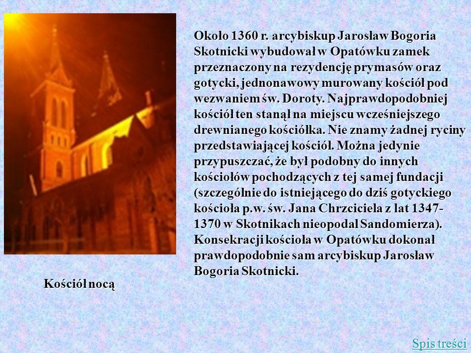 Około 1360 r. arcybiskup Jarosław Bogoria Skotnicki wybudował w Opatówku zamek przeznaczony na rezydencję prymasów oraz gotycki, jednonawowy murowany kościół pod wezwaniem św. Doroty. Najprawdopodobniej kościół ten stanął na miejscu wcześniejszego drewnianego kościółka. Nie znamy żadnej ryciny przedstawiającej kościół. Można jedynie przypuszczać, że był podobny do innych kościołów pochodzących z tej samej fundacji (szczególnie do istniejącego do dziś gotyckiego kościoła p.w. św. Jana Chrzciciela z lat 1347-1370 w Skotnikach nieopodal Sandomierza). Konsekracji kościoła w Opatówku dokonał prawdopodobnie sam arcybiskup Jarosław Bogoria Skotnicki.