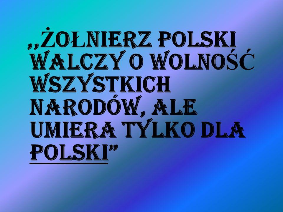 ,,ŻOŁNIERZ POLSKI WALCZY O WOLNOŚĆ WSZYSTKICH NARODÓW, ALE UMIERA TYLKO DLA POLSKI