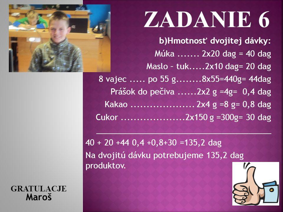 ZADANIE 6 b)Hmotnosť dvojitej dávky: Múka ....... 2x20 dag = 40 dag