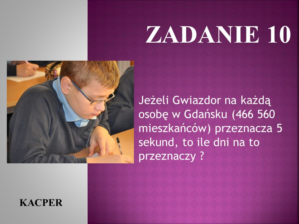 ZADANIE 10 Jeżeli Gwiazdor na każdą osobę w Gdańsku (466 560 mieszkańców) przeznacza 5 sekund, to ile dni na to przeznaczy