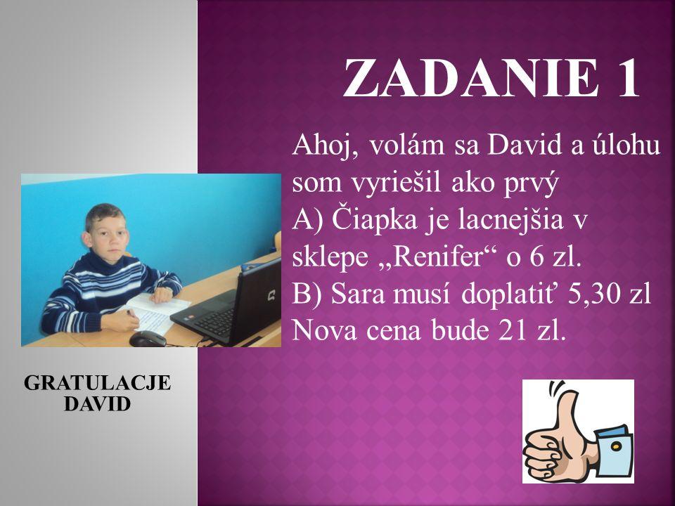 ZADANIE 1 Ahoj, volám sa David a úlohu som vyriešil ako prvý