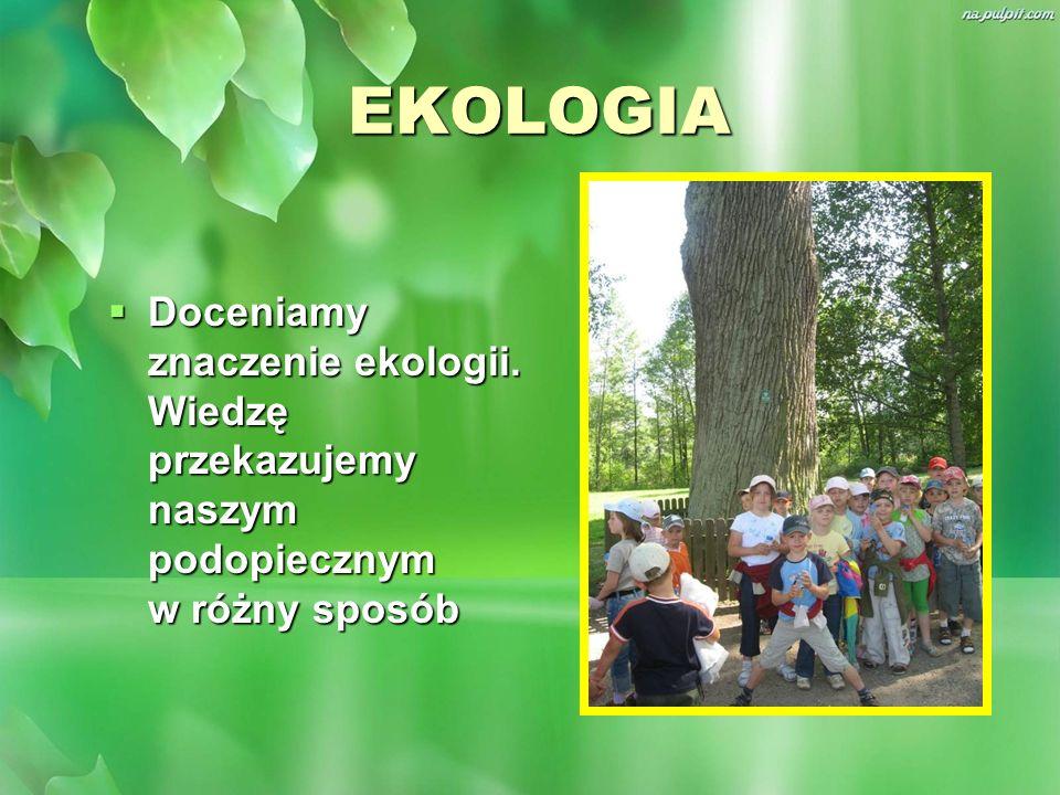 EKOLOGIA Doceniamy znaczenie ekologii. Wiedzę przekazujemy naszym podopiecznym w różny sposób