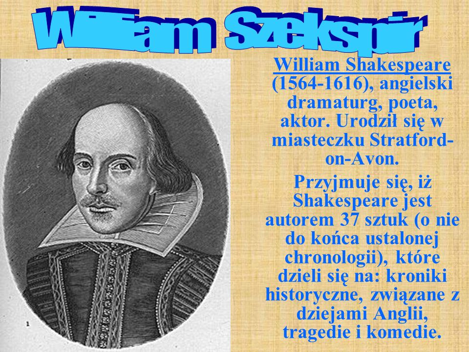 William Szekspir William Shakespeare (1564-1616), angielski dramaturg, poeta, aktor. Urodził się w miasteczku Stratford-on-Avon.