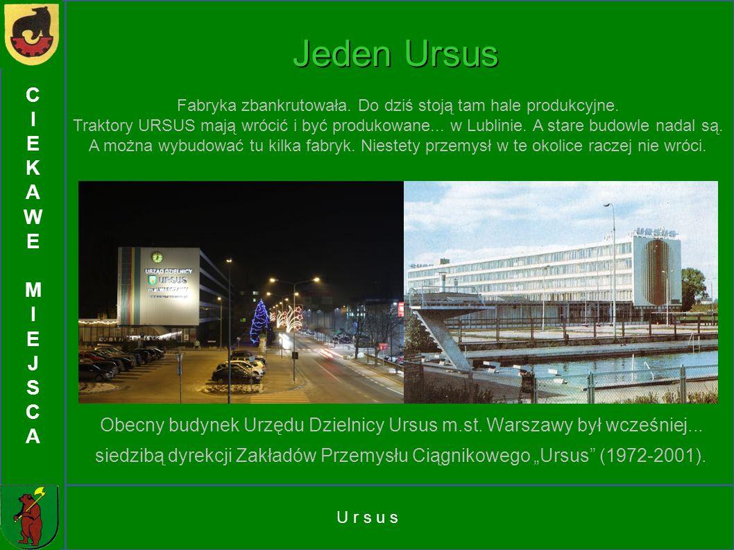 C I. E. K. A. W. M. J. S. Jeden Ursus. Fabryka zbankrutowała. Do dziś stoją tam hale produkcyjne.