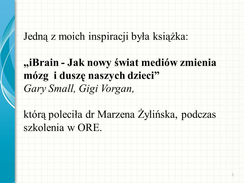 """Jedną z moich inspiracji była książka: """"iBrain - Jak nowy świat mediów zmienia mózg i duszę naszych dzieci Gary Small, Gigi Vorgan, którą poleciła dr Marzena Żylińska, podczas szkolenia w ORE."""