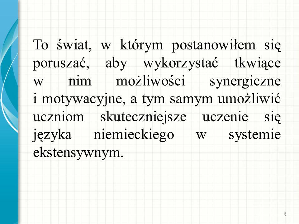 To świat, w którym postanowiłem się poruszać, aby wykorzystać tkwiące w nim możliwości synergiczne i motywacyjne, a tym samym umożliwić uczniom skuteczniejsze uczenie się języka niemieckiego w systemie ekstensywnym.