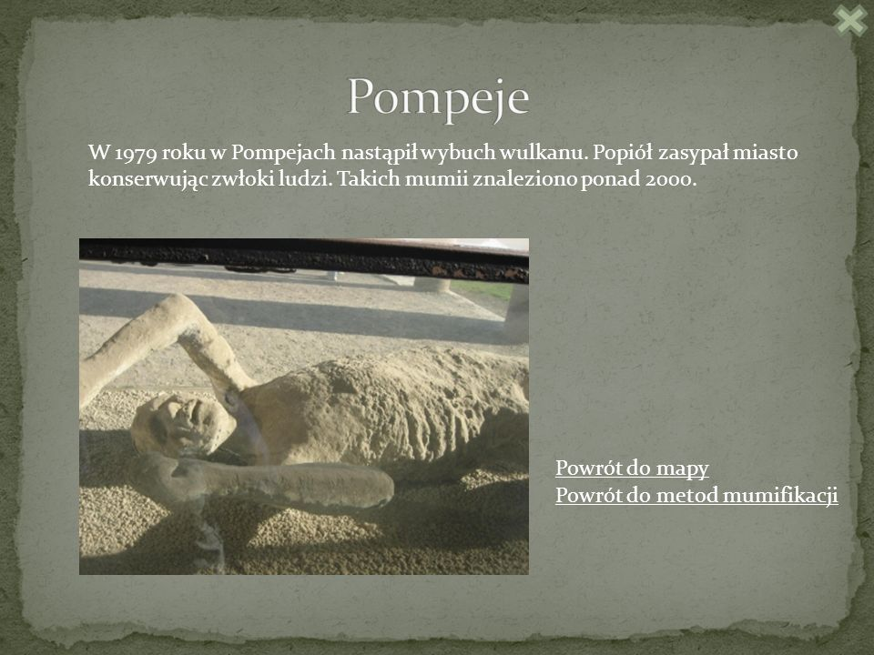 Pompeje W 1979 roku w Pompejach nastąpił wybuch wulkanu. Popiół zasypał miasto konserwując zwłoki ludzi. Takich mumii znaleziono ponad 2000.