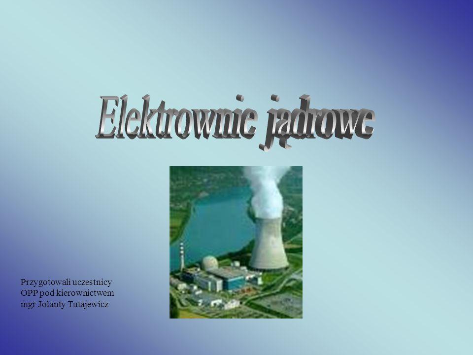 Elektrownie jądrowe Przygotowali uczestnicy OPP pod kierownictwem mgr Jolanty Tutajewicz