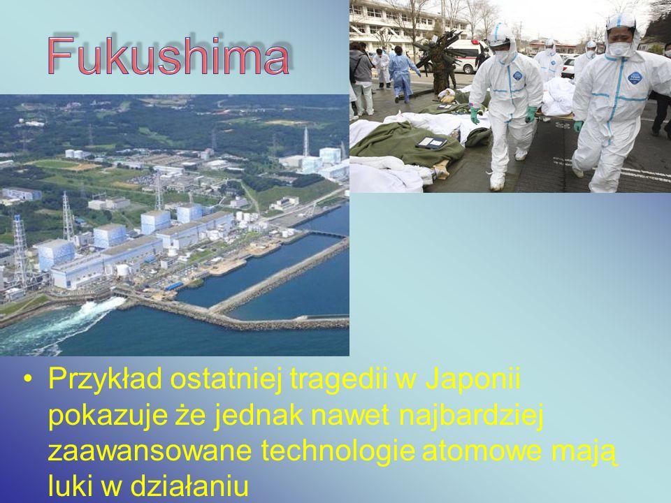 Fukushima Przykład ostatniej tragedii w Japonii pokazuje że jednak nawet najbardziej zaawansowane technologie atomowe mają luki w działaniu.