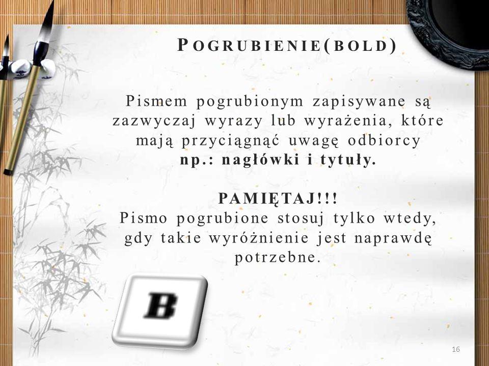 Pogrubienie(bold)Pismem pogrubionym zapisywane są zazwyczaj wyrazy lub wyrażenia, które mają przyciągnąć uwagę odbiorcy np.: nagłówki i tytuły.