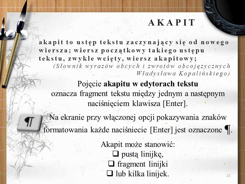 AKAPITakapit to ustęp tekstu zaczynający się od nowego wiersza; wiersz początkowy takiego ustępu tekstu, zwykle wcięty, wiersz akapitowy;