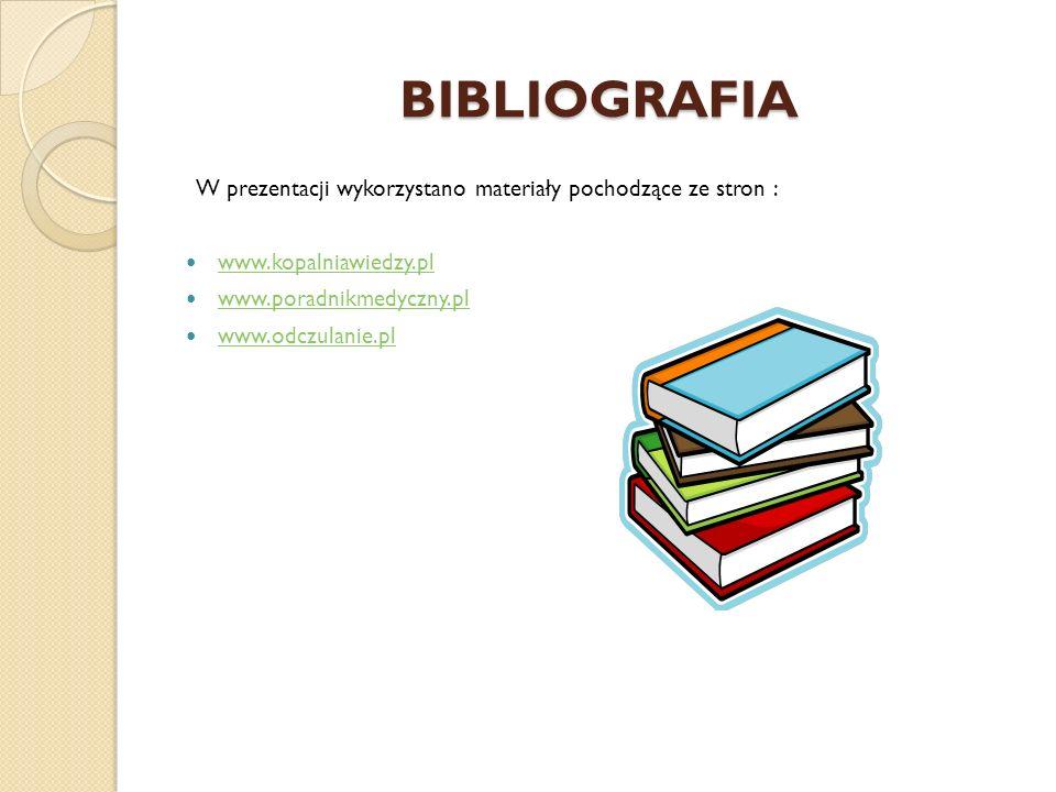 BIBLIOGRAFIA W prezentacji wykorzystano materiały pochodzące ze stron : www.kopalniawiedzy.pl. www.poradnikmedyczny.pl.