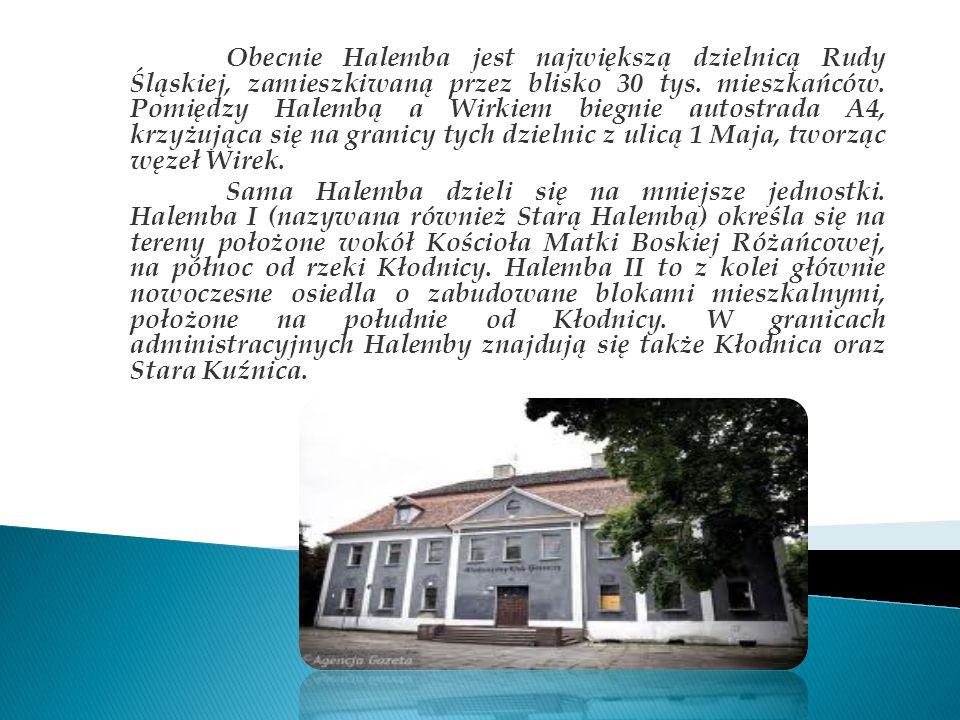 Obecnie Halemba jest największą dzielnicą Rudy Śląskiej, zamieszkiwaną przez blisko 30 tys. mieszkańców. Pomiędzy Halembą a Wirkiem biegnie autostrada A4, krzyżująca się na granicy tych dzielnic z ulicą 1 Maja, tworząc węzeł Wirek.