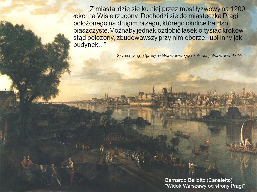 """""""Z miasta idzie się ku niej przez most łyżwowy na 1200 łokci na Wiśle rzucony. Dochodzi się do miasteczka Pragi, położonego na drugim brzegu, którego okolice bardzo piaszczyste.Możnaby jednak ozdobić lasek o tysiąc kroków stąd położony, zbudowawszy przy nim oberżę, lubi inny jaki budynek..."""