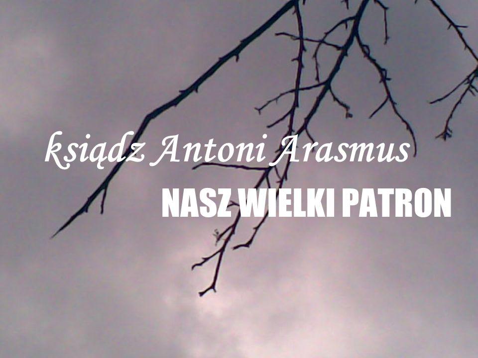 ksiądz Antoni Arasmus NASZ WIELKI PATRON