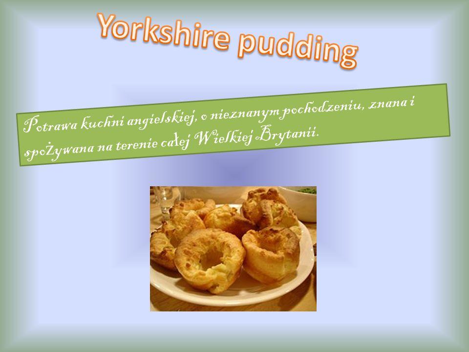 Yorkshire pudding Potrawa kuchni angielskiej, o nieznanym pochodzeniu, znana i spożywana na terenie całej Wielkiej Brytanii.