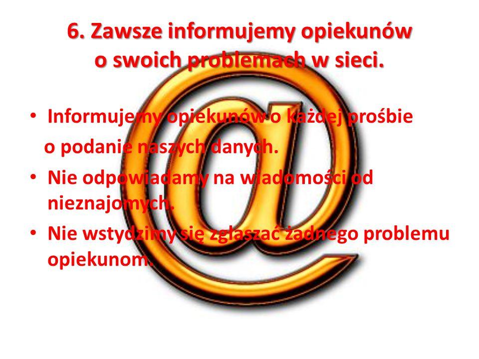 6. Zawsze informujemy opiekunów o swoich problemach w sieci.