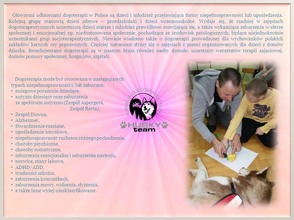 Głównymi odbiorcami dogoterapii w Polsce są dzieci i młodzież przejawiająca formy niepełnosprawności lub upośledzenia. Kolejną grupę stanowią dzieci zdrowe – przedszkolaki i dzieci wczesnoszkolne. Wydaje się, że rzadziej w zajęciach dogoterapeutycznych uczestniczą dzieci starsze i młodzież prawidłowo rozwijająca się, a także wykazująca zaburzenia w sferze społecznej i emocjonalnej np. niedostosowana społecznie, pochodząca ze środowisk patologicznych, będąca niejednokrotnie uczestnikami grup socjoterapeutycznych. Niewiele wiadomo także o dogoterapii prowadzonej dla wychowanków polskich zakładów karnych czy poprawczych. Częściej natomiast słyszy się o zajęciach z psami organizowanych dla dzieci z domów dziecka. Beneficjentami dogoterapii są w naszym kraju również osoby dorosłe, uczestnicy warsztatów terapii zajęciowej, domów pomocy społecznej, hospicjów, szpitali.