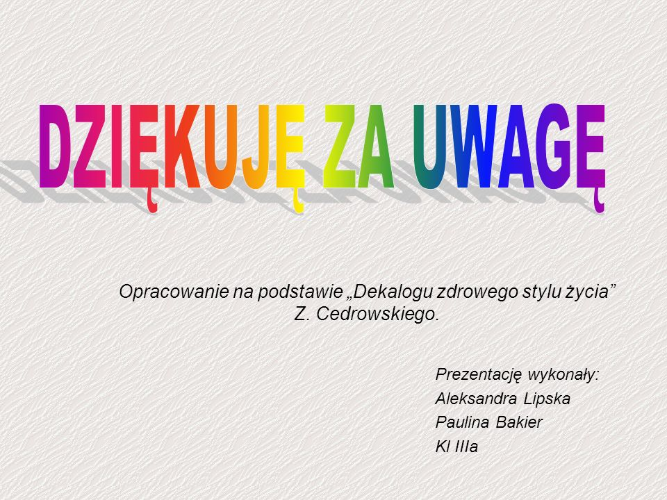 """DZIĘKUJĘ ZA UWAGĘ Opracowanie na podstawie """"Dekalogu zdrowego stylu życia Z. Cedrowskiego. Prezentację wykonały:"""