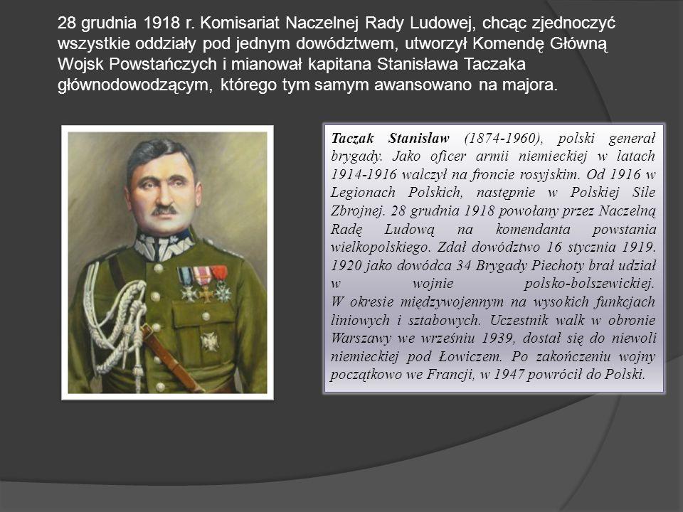 28 grudnia 1918 r. Komisariat Naczelnej Rady Ludowej, chcąc zjednoczyć wszystkie oddziały pod jednym dowództwem, utworzył Komendę Główną Wojsk Powstańczych i mianował kapitana Stanisława Taczaka głównodowodzącym, którego tym samym awansowano na majora.