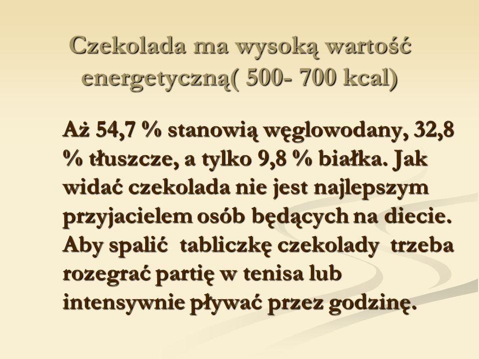 Czekolada ma wysoką wartość energetyczną( 500- 700 kcal)