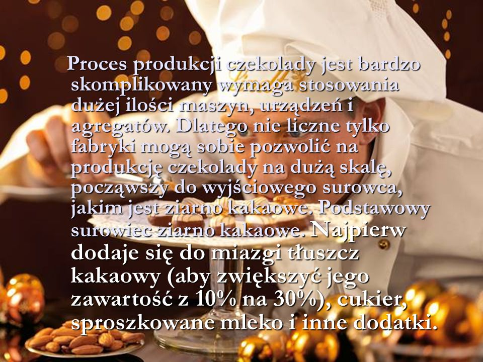 Proces produkcji czekolady jest bardzo skomplikowany wymaga stosowania dużej ilości maszyn, urządzeń i agregatów.