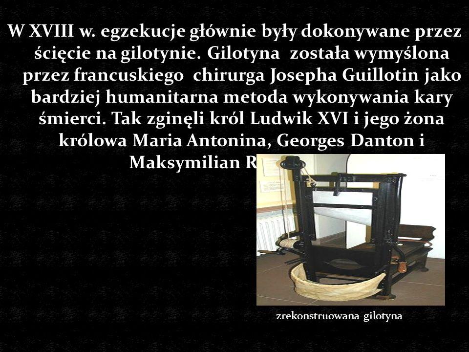 W XVIII w. egzekucje głównie były dokonywane przez ścięcie na gilotynie. Gilotyna została wymyślona przez francuskiego chirurga Josepha Guillotin jako bardziej humanitarna metoda wykonywania kary śmierci. Tak zginęli król Ludwik XVI i jego żona królowa Maria Antonina, Georges Danton i Maksymilian Robespierre.