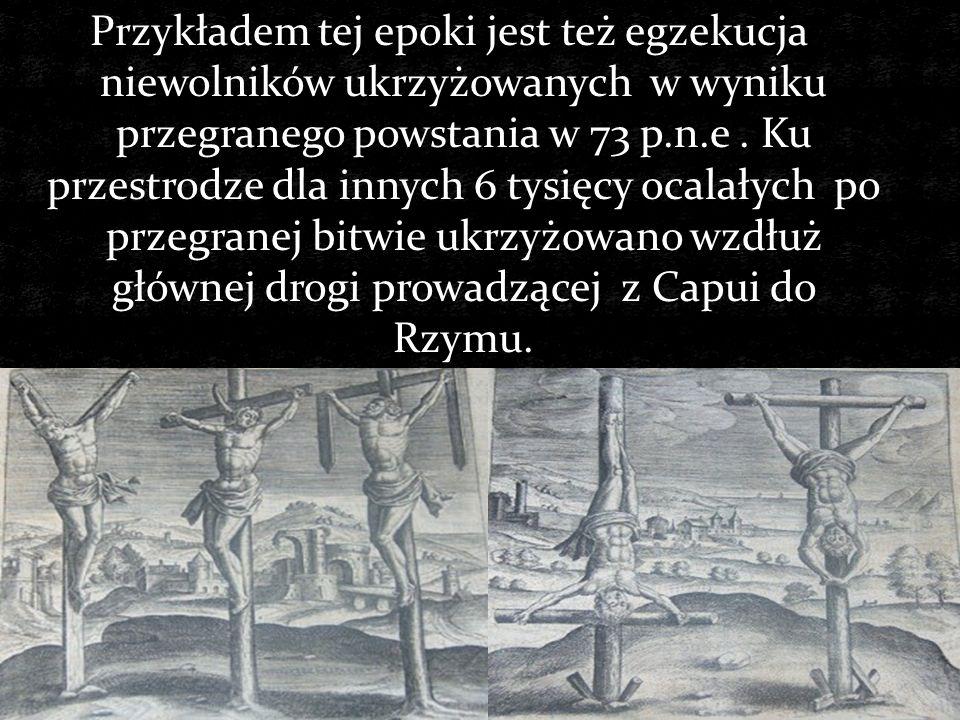 Przykładem tej epoki jest też egzekucja niewolników ukrzyżowanych w wyniku przegranego powstania w 73 p.n.e .
