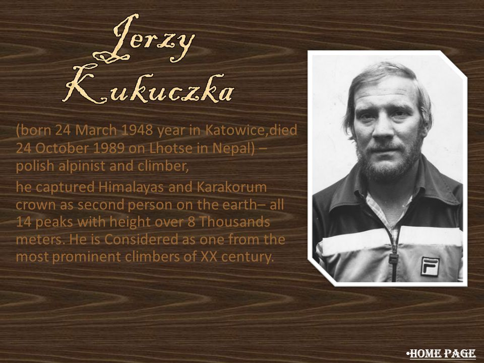 Jerzy Kukuczka (born 24 March 1948 year in Katowice,died 24 October 1989 on Lhotse in Nepal) – polish alpinist and climber,