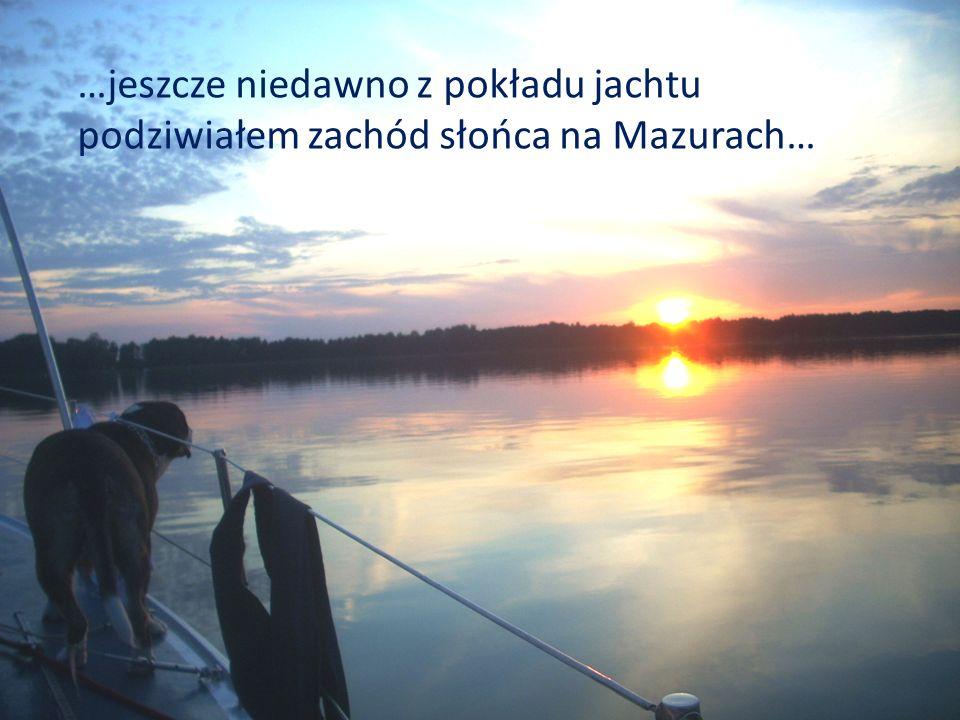 …jeszcze niedawno z pokładu jachtu podziwiałem zachód słońca na Mazurach…