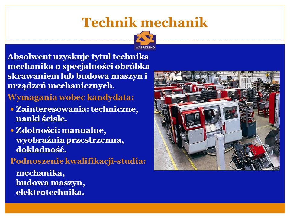 Technik mechanik Absolwent uzyskuje tytuł technika mechanika o specjalności obróbka skrawaniem lub budowa maszyn i urządzeń mechanicznych.