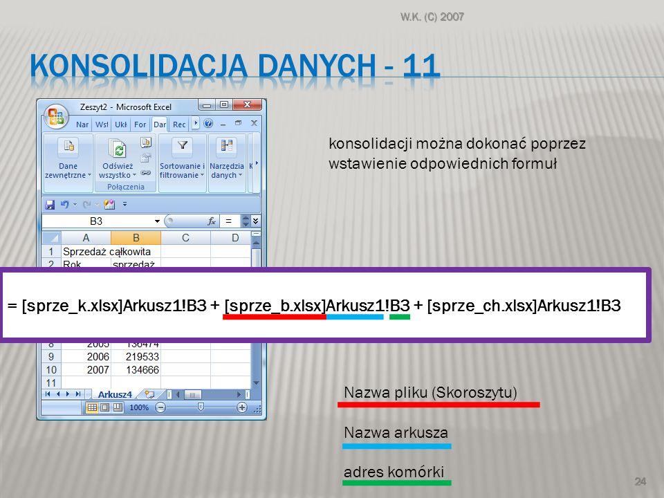 W.K. (C) 2007 Konsolidacja danych - 11. konsolidacji można dokonać poprzez. wstawienie odpowiednich formuł.