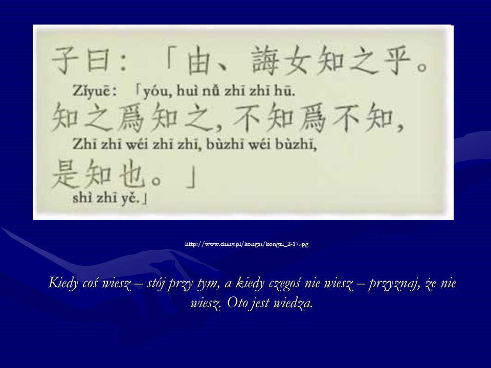 http://www.chiny.pl/kongzi/kongzi_2-17.jpg Kiedy coś wiesz – stój przy tym, a kiedy czegoś nie wiesz – przyznaj, że nie wiesz.
