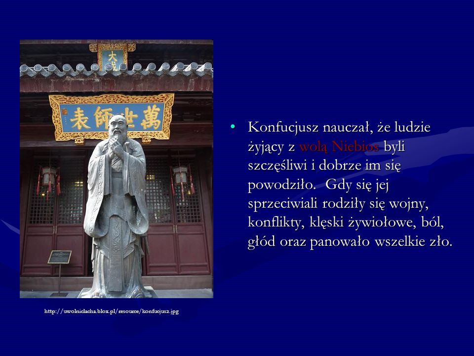 Konfucjusz nauczał, że ludzie żyjący z wolą Niebios byli szczęśliwi i dobrze im się powodziło. Gdy się jej sprzeciwiali rodziły się wojny, konflikty, klęski żywiołowe, ból, głód oraz panowało wszelkie zło.