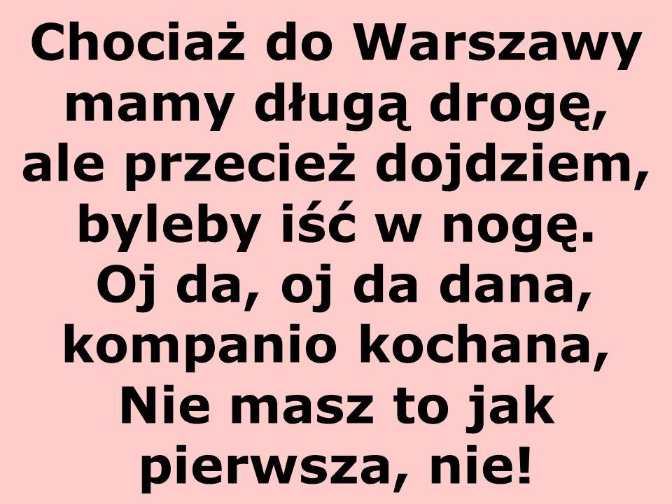 Chociaż do Warszawy mamy długą drogę, ale przecież dojdziem, byleby iść w nogę.