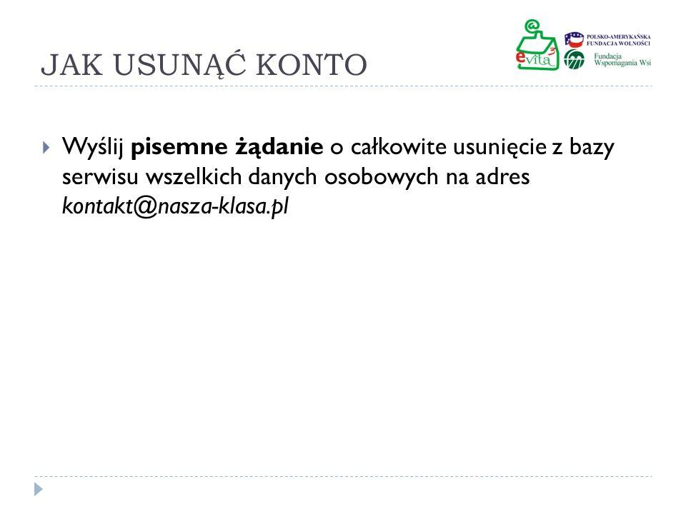 JAK USUNĄĆ KONTO Wyślij pisemne żądanie o całkowite usunięcie z bazy serwisu wszelkich danych osobowych na adres kontakt@nasza-klasa.pl.