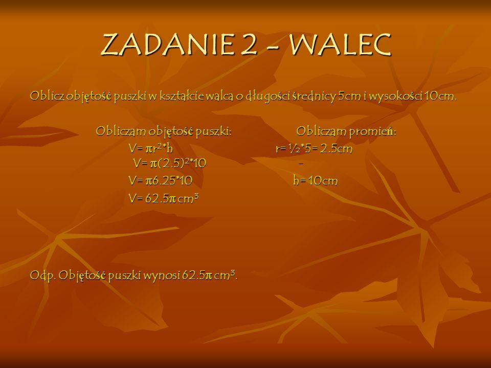 ZADANIE 2 - WALEC Oblicz objętość puszki w kształcie walca o długości średnicy 5cm i wysokości 10cm.