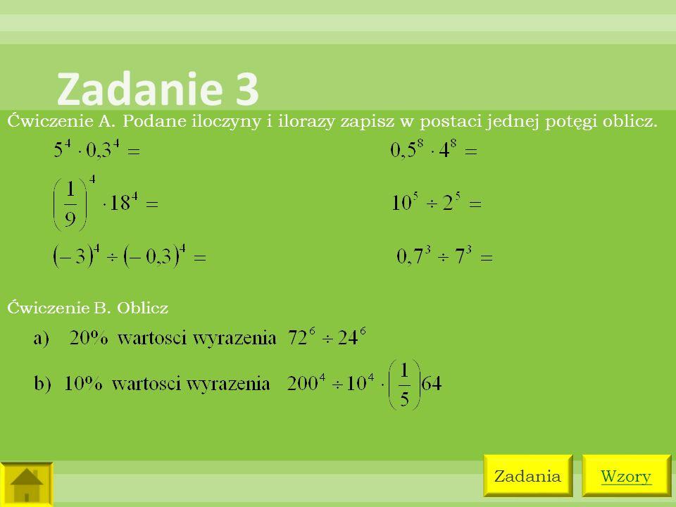 Zadanie 3 Ćwiczenie A. Podane iloczyny i ilorazy zapisz w postaci jednej potęgi oblicz. Ćwiczenie B. Oblicz.