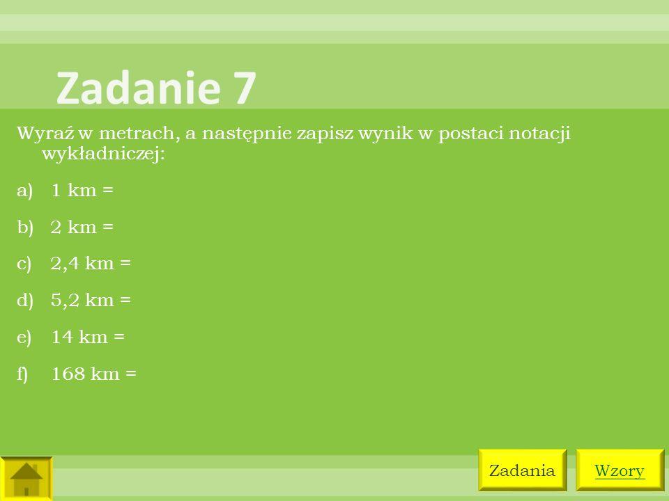 Zadanie 7 Wyraź w metrach, a następnie zapisz wynik w postaci notacji wykładniczej: 1 km = 2 km =