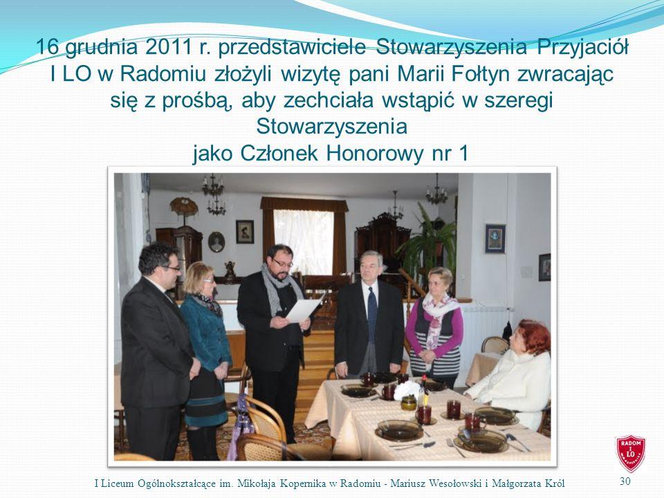 16 grudnia 2011 r. przedstawiciele Stowarzyszenia Przyjaciół I LO w Radomiu złożyli wizytę pani Marii Fołtyn zwracając się z prośbą, aby zechciała wstąpić w szeregi Stowarzyszenia jako Członek Honorowy nr 1