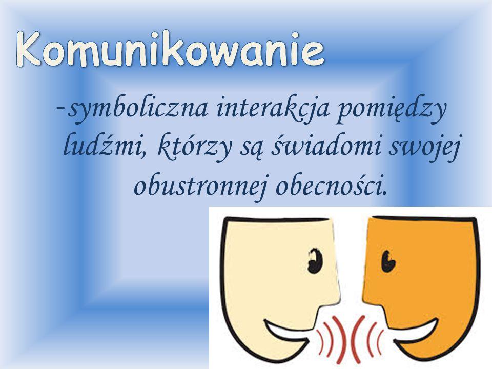 Komunikowanie -symboliczna interakcja pomiędzy ludźmi, którzy są świadomi swojej obustronnej obecności.