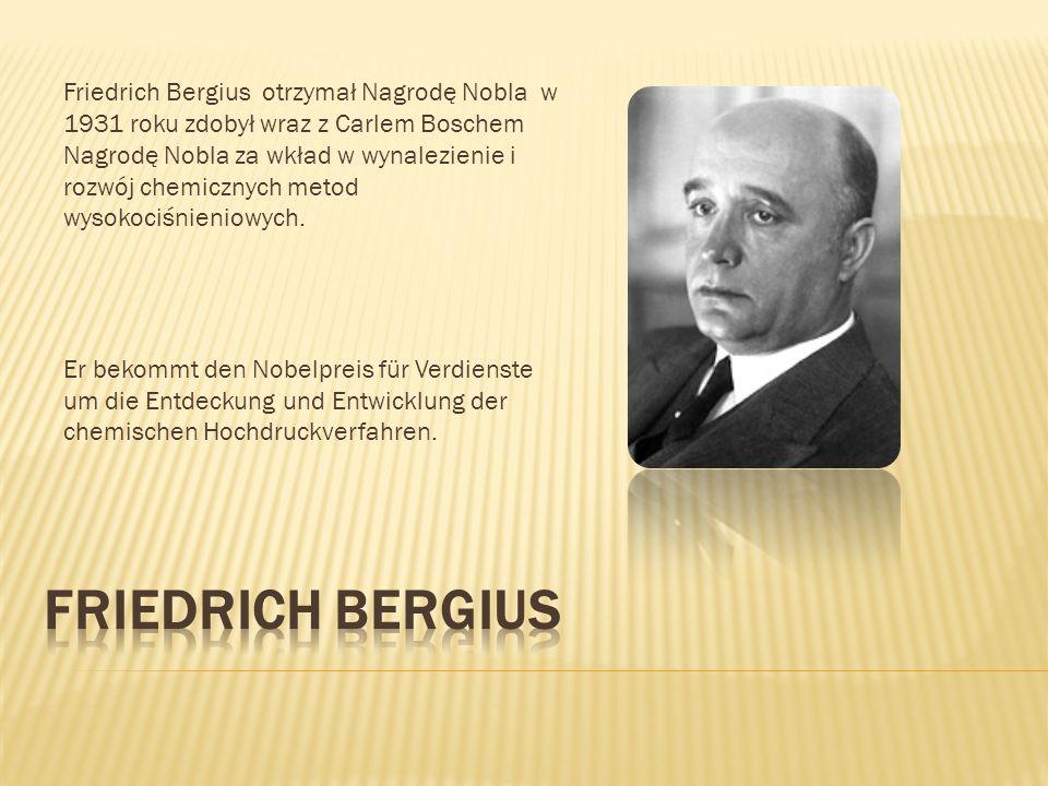 Friedrich Bergius otrzymał Nagrodę Nobla w 1931 roku zdobył wraz z Carlem Boschem Nagrodę Nobla za wkład w wynalezienie i rozwój chemicznych metod wysokociśnieniowych.
